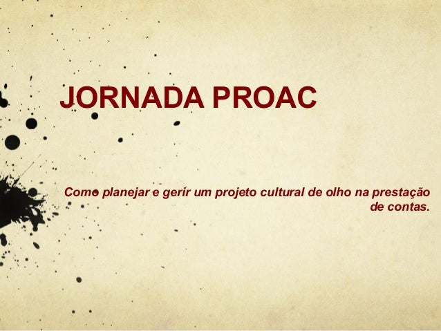 JORNADA PROAC  Como planejar e gerir um projeto cultural de olho na prestação  de contas.