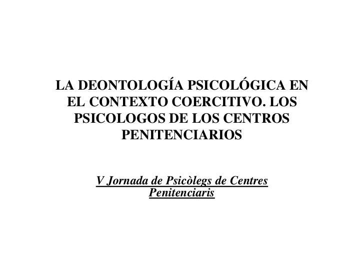 LA DEONTOLOGÍA PSICOLÓGICA EN EL CONTEXTO COERCITIVO. LOS  PSICOLOGOS DE LOS CENTROS        PENITENCIARIOS    V Jornada de...