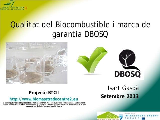 Qualitat del Biocombustible i marca de garantia DBOSQ Isart Gaspà Setembre 2013 Projecte BTCII http://www.biomasstradecent...
