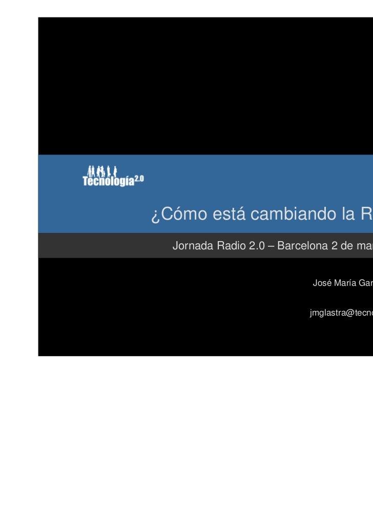 ¿Cómo está cambiando la Radio?  Jornada Radio 2.0 – Barcelona 2 de marzo 2011                           José María García-...