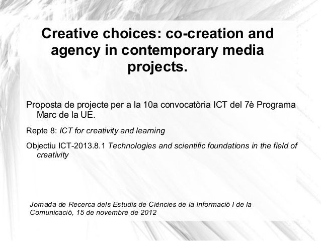 Creative choices: co-creation andagency in contemporary mediaprojects.Proposta de projecte per a la 10a convocatòria ICT d...