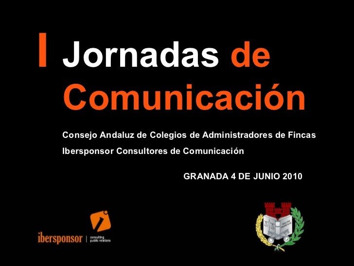 I Jornadas  de  Comunicación   Consejo Andaluz de Colegios de Administradores de Fincas Ibersponsor Consultores de Comunic...