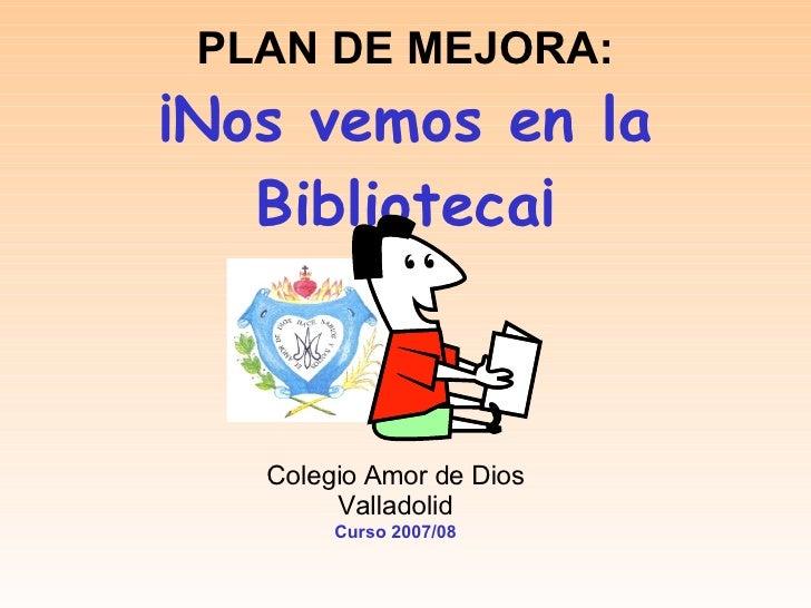 PLAN DE MEJORA: ¡Nos vemos en la Biblioteca¡ Colegio Amor de Dios Valladolid Curso 2007/08