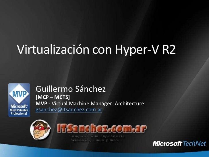 Virtualización con Hyper-V R2<br />Guillermo Sánchez<br />[MCP – MCTS] <br />MVP - Virtual Machine Manager: Architecture<b...