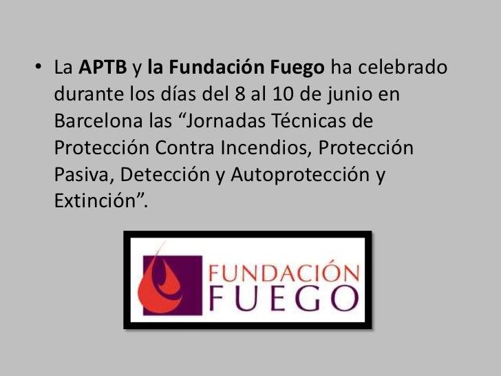 """La APTB y la Fundación Fuego ha celebrado durante los días del 8 al 10 de junio en Barcelona las """"Jornadas Técnicas de Pro..."""