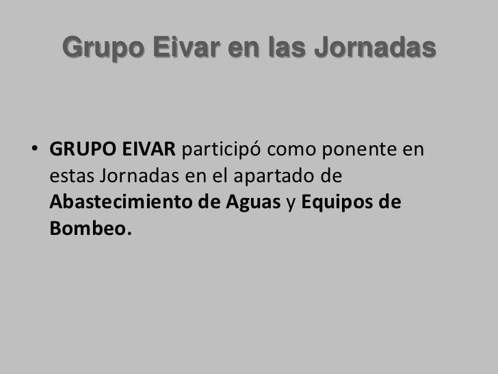 Grupo Eivar en las Jornadas<br />GRUPO EIVAR participó como ponente en  estas Jornadas en el apartado de Abastecimiento de...