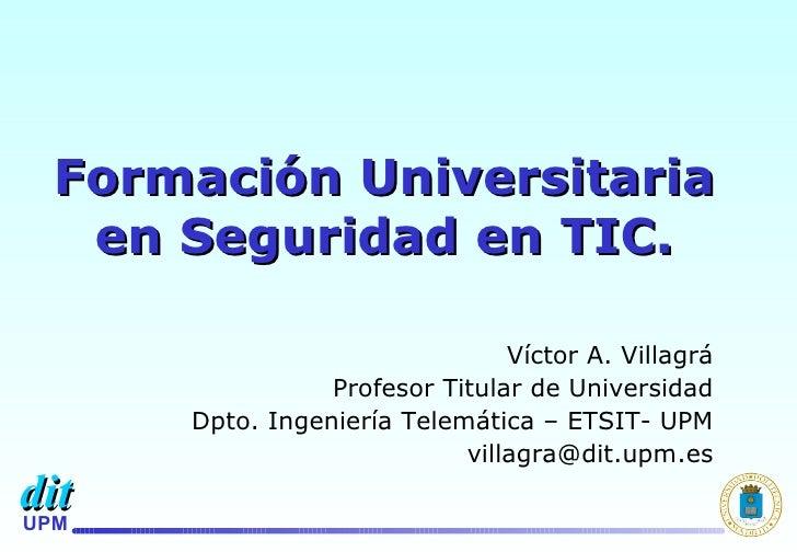Formación Universitaria en Seguridad en TIC. Víctor A. Villagrá Profesor Titular de Universidad Dpto. Ingeniería Telemátic...