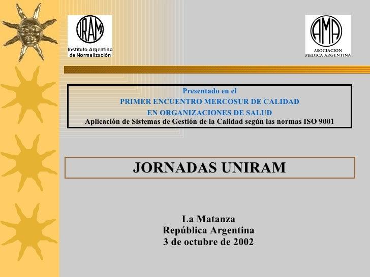 Presentado en el PRIMER ENCUENTRO MERCOSUR DE CALIDAD EN ORGANIZACIONES DE SALUD Aplicación de Sistemas de Gestión de la C...