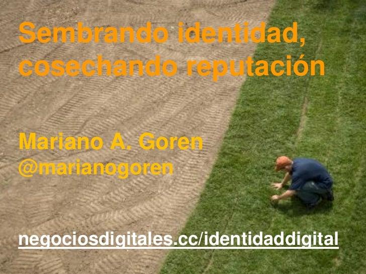 Sembrando identidad,cosechando reputaciónMariano A. Goren@marianogorennegociosdigitales.cc/identidaddigital