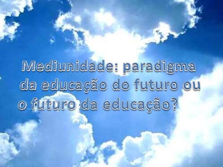 Mediunidade:paradigma da educação do futuro ou o futuro da educação?<br />