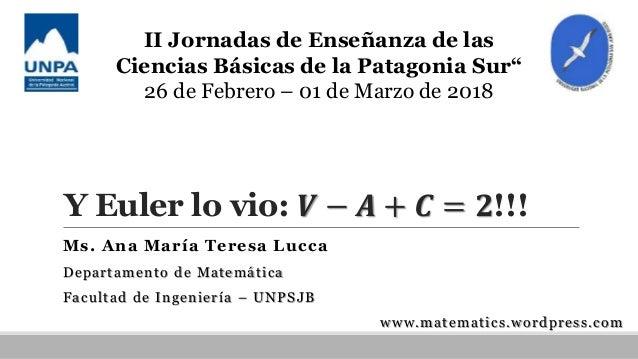 Y Euler lo vio: 𝑽 − 𝑨 + 𝑪 = 𝟐!!! Ms. Ana María Teresa Lucca Departamento de Matemática Facultad de Ingeniería – UNPSJB www...