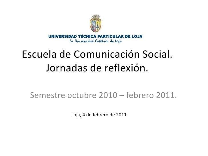 Escuela de Comunicación Social.Jornadas de reflexión.<br />Semestre octubre 2010 – febrero 2011.<br />Loja, 4 de febrero d...