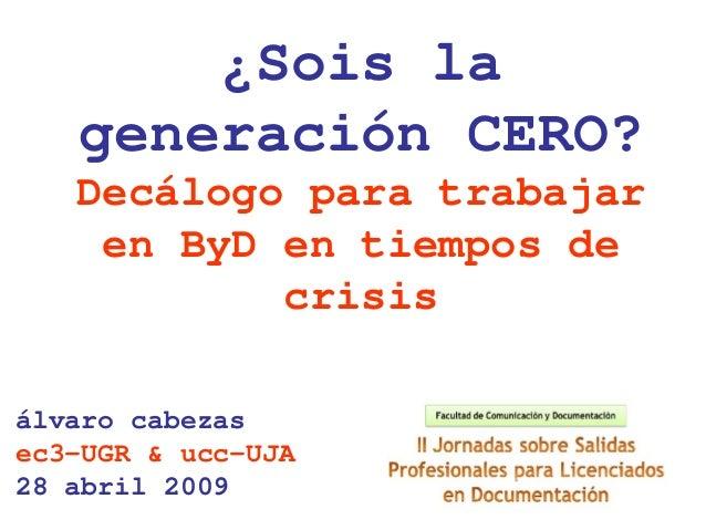 álvaro cabezas ec3-UGR & ucc-UJA 28 abril 2009 ¿Sois la generación CERO? Decálogo para trabajar en ByD en tiempos de crisis