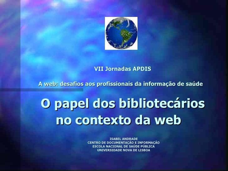 VII Jornadas APDIS  A web: desafios aos profissionais da informação de saúde   O papel dos bibliotecários   no contexto da...