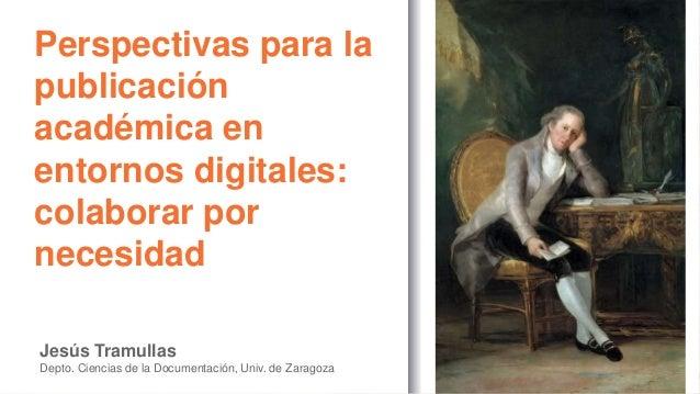 Perspectivas para la publicación académica en entornos digitales: colaborar por necesidad Jesús Tramullas Depto. Ciencias ...