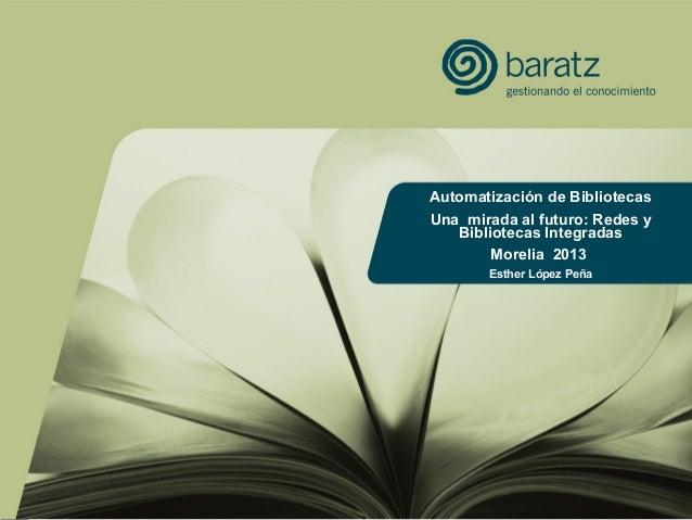 1Automatización de BibliotecasUna mirada al futuro: Redes yBibliotecas IntegradasMorelia 2013Esther López Peña