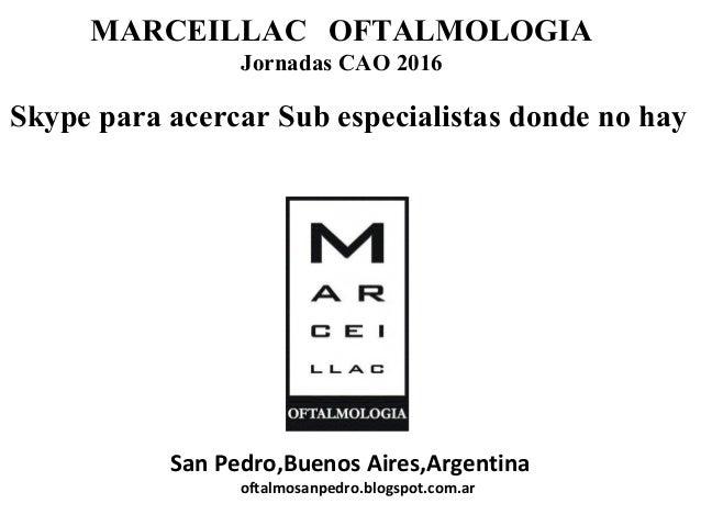 MARCEILLAC OFTALMOLOGIA Jornadas CAO 2016 San Pedro,Buenos Aires,Argentina oftalmosanpedro.blogspot.com.ar Skype para acer...