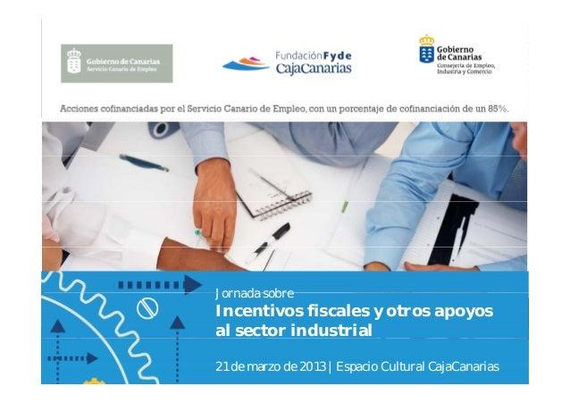 Jornada sobreIncentivos fiscales y otros apoyosal sector industrial21 de marzo de 2013 | Espacio Cultural CajaCanarias