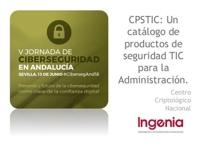 CPSTIC: Un catálogo de productos de seguridad TIC para la Administración. Centro Criptológico Nacional