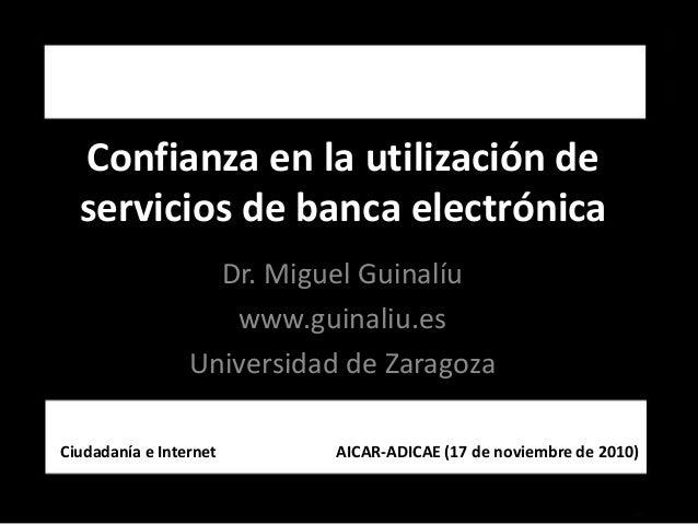 Confianzaenlautilizaciónde serviciosdebancaelectrónica Dr.MiguelGuinalíu www.guinaliu.es UniversidaddeZaragoza...