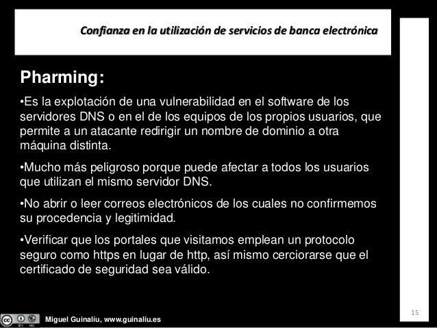 Miguel Guinalíu, www.guinaliu.es Confianzaenlautilizacióndeserviciosdebancaelectrónica 15 Pharming: •Es la explota...