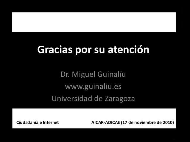 Graciasporsuatención Dr.MiguelGuinalíu www.guinaliu.es UniversidaddeZaragoza CiudadaníaeInternet...