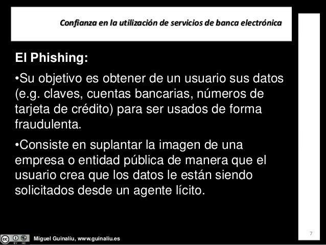 Miguel Guinalíu, www.guinaliu.es Confianzaenlautilizacióndeserviciosdebancaelectrónica 7 El Phishing: •Su objetivo...