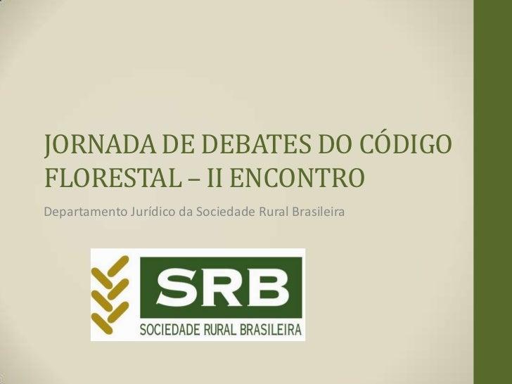 JORNADA DE DEBATES DO CÓDIGOFLORESTAL – II ENCONTRODepartamento Jurídico da Sociedade Rural Brasileira