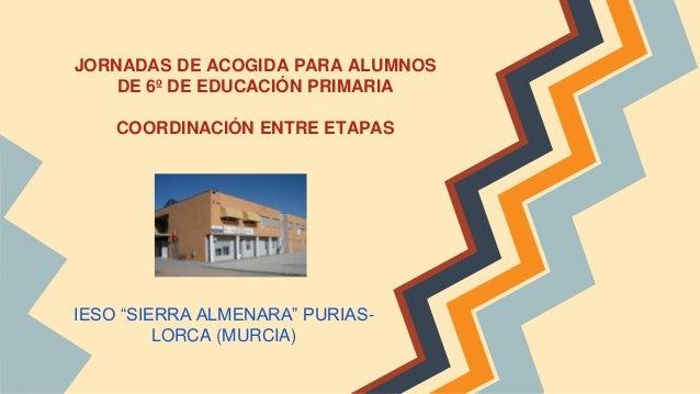 """JORNADAS DE ACOGIDA PARA ALUMNOS DE 6º DE EDUCACIÓN PRIMARIA COORDINACIÓN ENTRE ETAPAS IESO """"SIERRA ALMENARA"""" PURIAS- LORC..."""