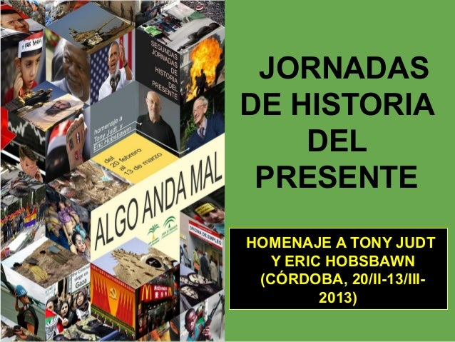 JORNADASDE HISTORIA    DEL PRESENTEHOMENAJE A TONY JUDT  Y ERIC HOBSBAWN (CÓRDOBA, 20/II-13/III-        2013)