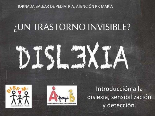 ¿UN TRASTORNOINVISIBLE? Introducción a la dislexia, sensibilización y detección. I JORNADA BALEAR DE PEDIATRIA, ATENCIÓN P...