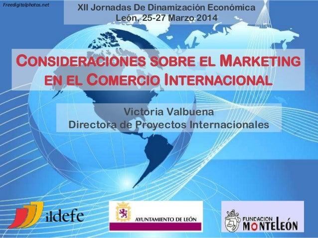 XII Jornadas De Dinamización Económica León, 25-27 Marzo 2014 CONSIDERACIONES SOBRE EL MARKETING EN EL COMERCIO INTERNACIO...