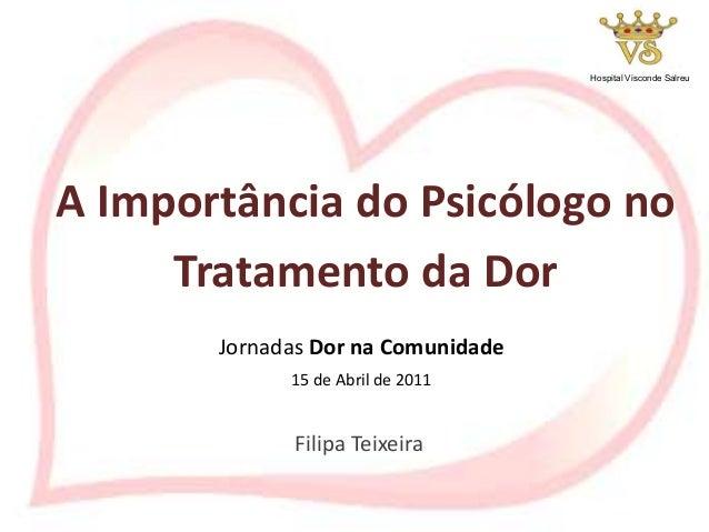 Filipa Teixeira A Importância do Psicólogo no Tratamento da Dor Jornadas Dor na Comunidade 15 de Abril de 2011 Hospital Vi...