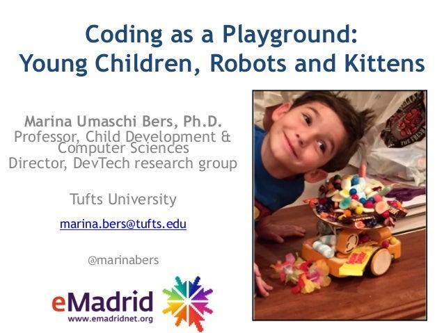 Coding as a Playground:  Young Children, Robots and Kittens Marina Umaschi Bers, Ph.D. Professor, Child Development & Com...