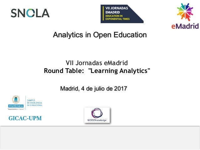 "VII Jornadas eMadrid Round Table: ""Learning Analytics"" Analytics in Open Education Madrid, 4 de julio de 2017 Edmundo Tova..."