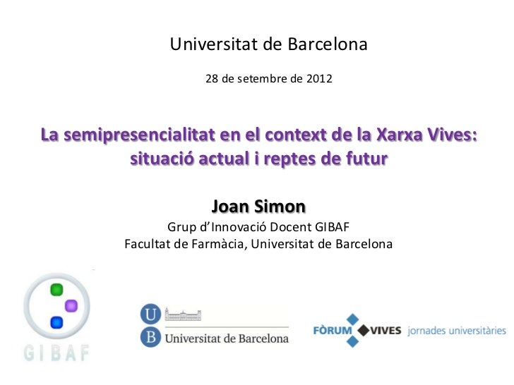 Universitat de Barcelona                       28 de setembre de 2012La semipresencialitat en el context de la Xarxa Vives...