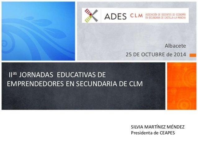IIas JORNADAS EDUCATIVAS DE  EMPRENDEDORES EN SECUNDARIA DE CLM  Albacete  25 DE OCTUBRE de 2014  SILVIA MARTÍNEZ MÉNDEZ  ...