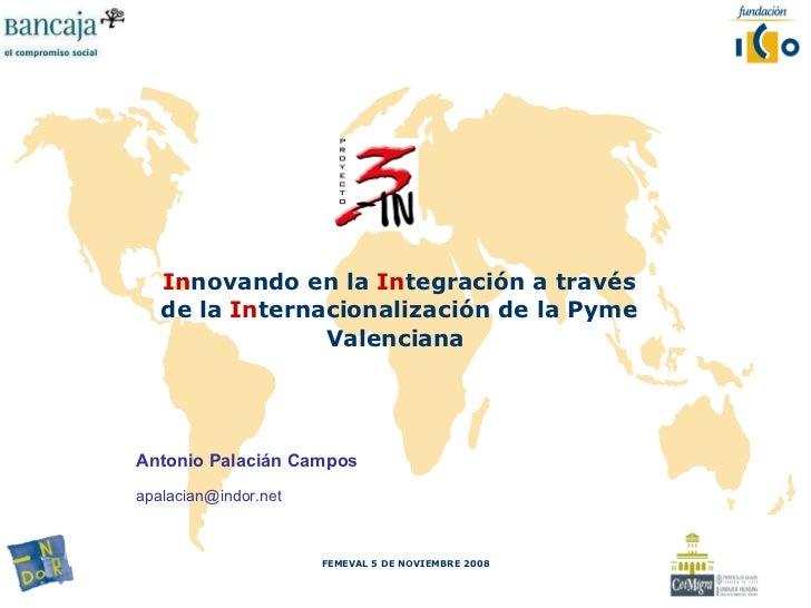 <ul><li>In novando en la  In tegración a través de   la   In ternacionalización de   la Pyme Valenciana   </li></ul>FEMEVA...