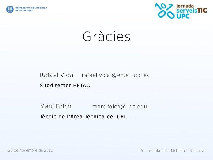 Gràcies               Rafael Vidal   rafael.vidal@entel.upc.es               Subdirector EETAC               Marc Folch   ...