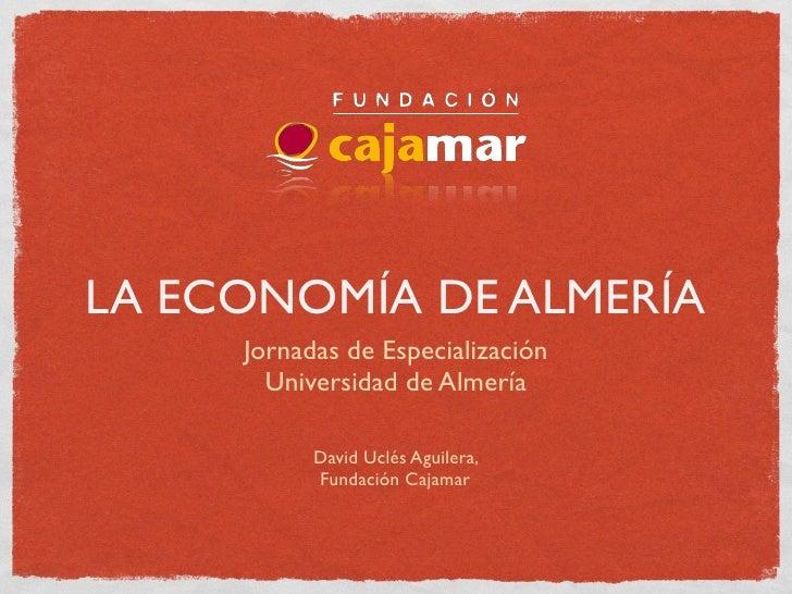 LA ECONOMÍA DE ALMERÍA      Jornadas de Especialización        Universidad de Almería             David Uclés Aguilera,   ...