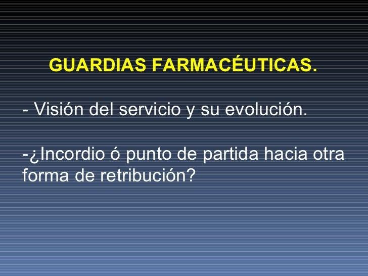 GUARDIAS FARMACÉUTICAS.   - Visión del servicio y su evolución. -¿Incordio ó punto de partida hacia otra forma de retribuc...