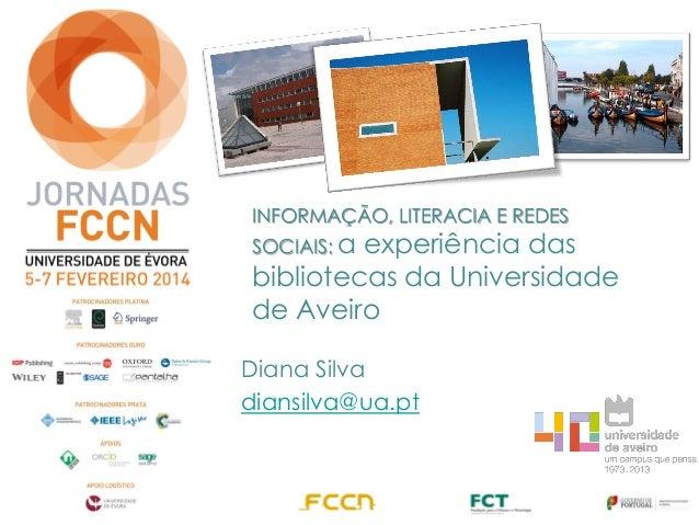 INFORMAÇÃO, LITERACIA E REDES SOCIAIS: a experiência das bibliotecas da Universidade de Aveiro Diana Silva diansilva@ua.pt