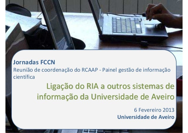 Jornadas FCCNReunião de coordenação do RCAAP - Painel gestão de informaçãocientíficaLigaLigaçção do RIA a outros sistemas ...