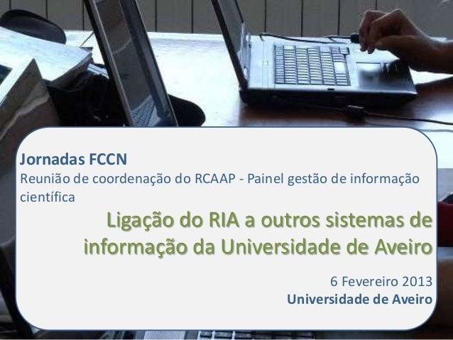 Jornadas FCCNReunião de coordenação do RCAAP - Painel gestão de informaçãocientífica            Ligação do RIA a outros si...