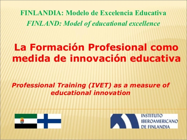 FINLANDIA: Modelo de Excelencia Educativa FINLAND: Model of educational excellence  La Formación Profesional como medida d...