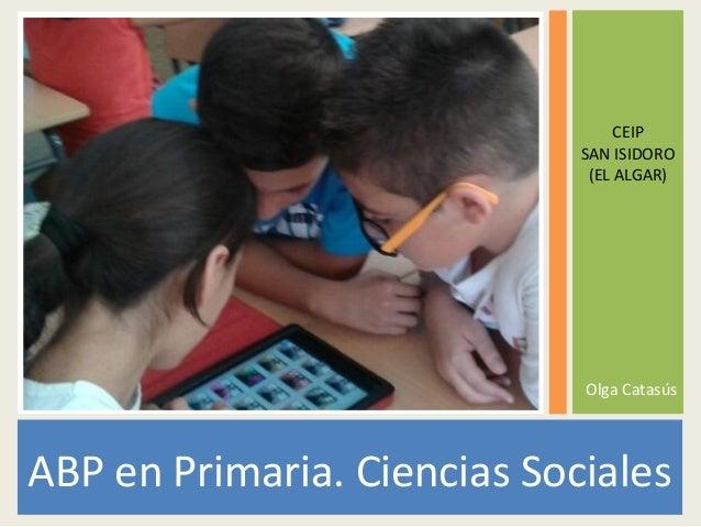 ABP en Primaria. Ciencias Sociales CEIP SAN ISIDORO (EL ALGAR) Olga Catasús