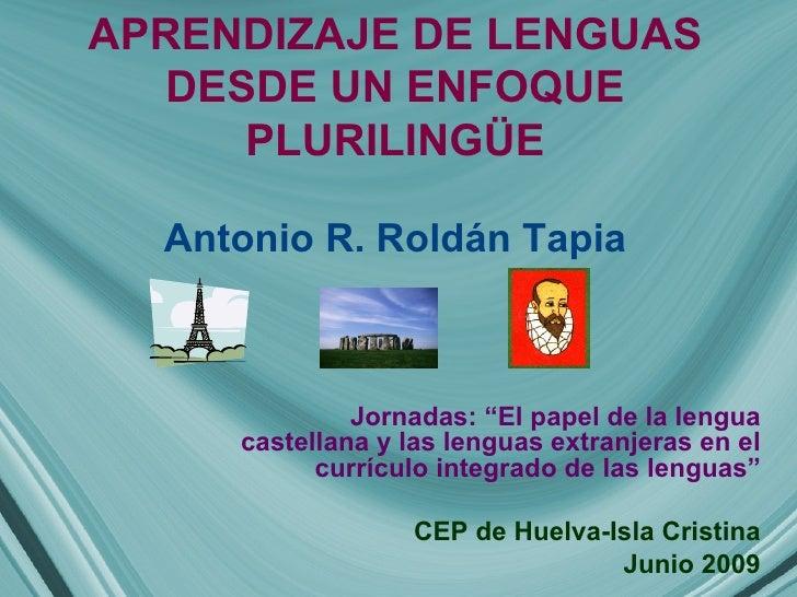 """APRENDIZAJE DE LENGUAS DESDE UN ENFOQUE PLURILINGÜE Antonio R. Roldán Tapia Jornadas: """"El papel de la lengua castellana y ..."""