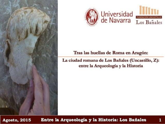 Agosto, 2015 Entre la Arqueología y la Historia: Los Bañales 1 Tras las huellas de Roma en Aragón: La ciudad romana de Los...