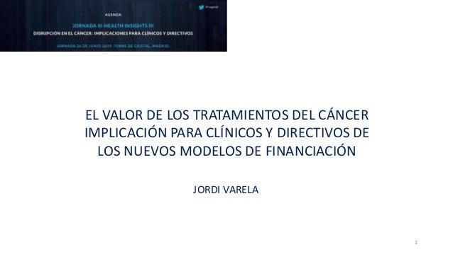 EL VALOR DE LOS TRATAMIENTOS DEL CÁNCER IMPLICACIÓN PARA CLÍNICOS Y DIRECTIVOS DE LOS NUEVOS MODELOS DE FINANCIACIÓN JORDI...