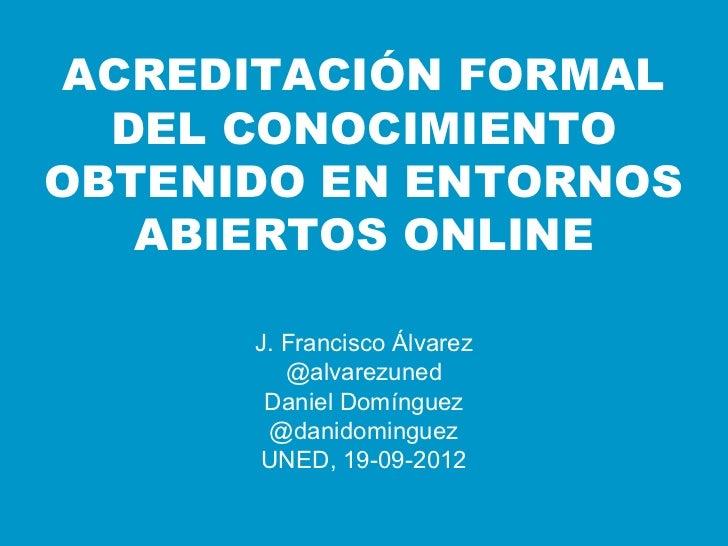 ACREDITACIÓN FORMAL  DEL CONOCIMIENTOOBTENIDO EN ENTORNOS   ABIERTOS ONLINE      J. Francisco Álvarez         @alvarezuned...